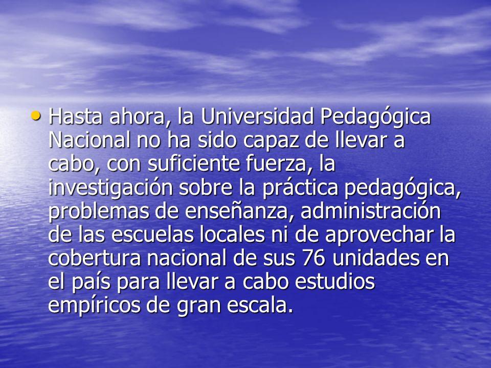 Hasta ahora, la Universidad Pedagógica Nacional no ha sido capaz de llevar a cabo, con suficiente fuerza, la investigación sobre la práctica pedagógic