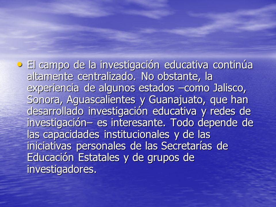 El campo de la investigación educativa continúa altamente centralizado. No obstante, la experiencia de algunos estados –como Jalisco, Sonora, Aguascal