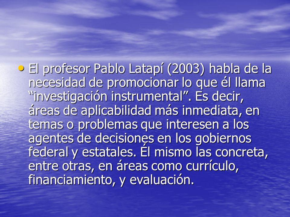 El profesor Pablo Latapí (2003) habla de la necesidad de promocionar lo que él llama investigación instrumental. Es decir, áreas de aplicabilidad más