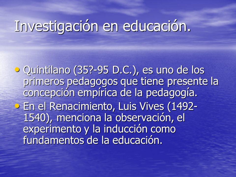 Investigación en educación. Quintilano (35?-95 D.C.), es uno de los primeros pedagogos que tiene presente la concepción empírica de la pedagogía. Quin