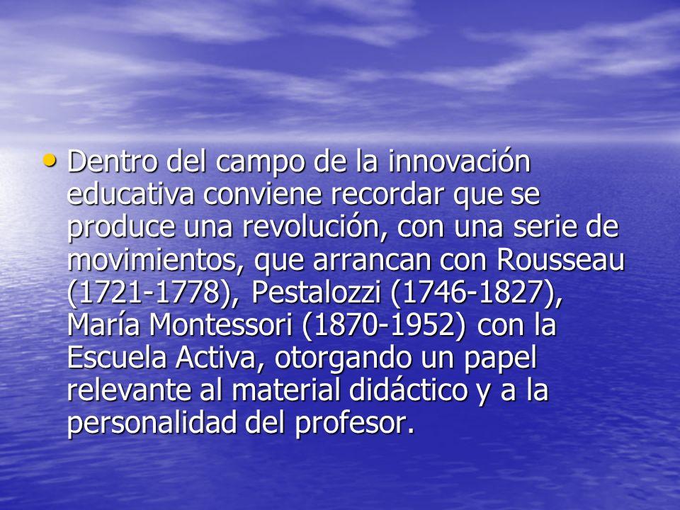 Dentro del campo de la innovación educativa conviene recordar que se produce una revolución, con una serie de movimientos, que arrancan con Rousseau (