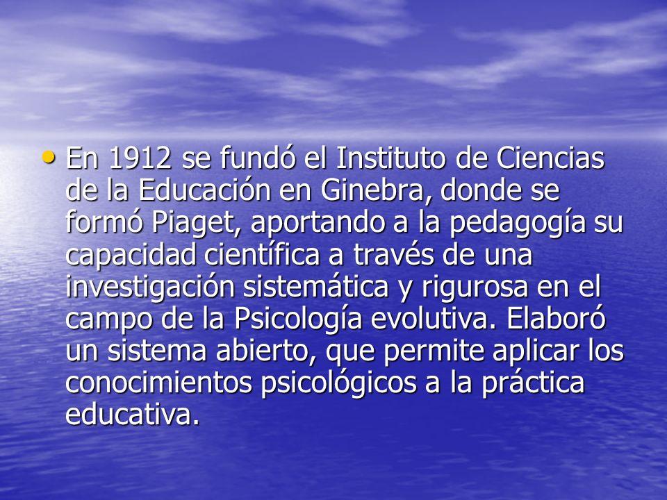 En 1912 se fundó el Instituto de Ciencias de la Educación en Ginebra, donde se formó Piaget, aportando a la pedagogía su capacidad científica a través