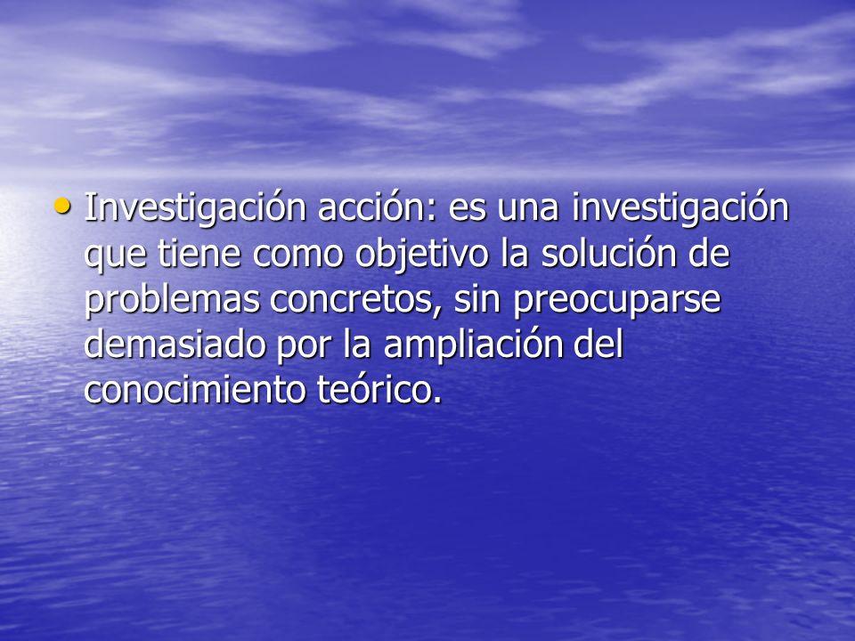 Investigación acción: es una investigación que tiene como objetivo la solución de problemas concretos, sin preocuparse demasiado por la ampliación del