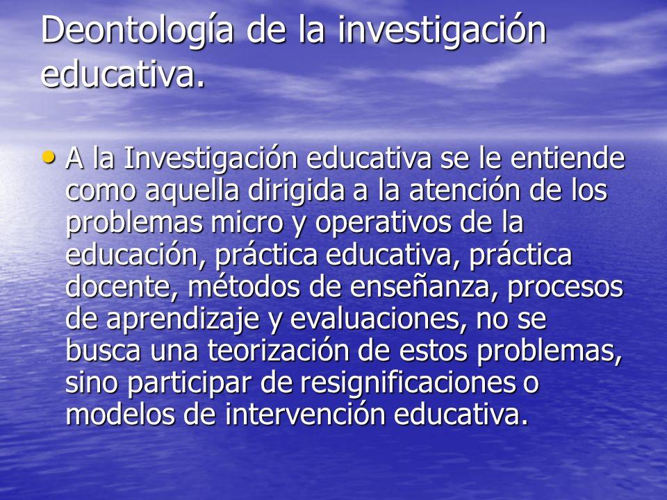 Deontología de la investigación educativa. A la Investigación educativa se le entiende como aquella dirigida a la atención de los problemas micro y op