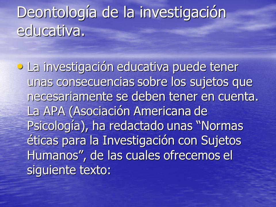 Deontología de la investigación educativa. La investigación educativa puede tener unas consecuencias sobre los sujetos que necesariamente se deben ten