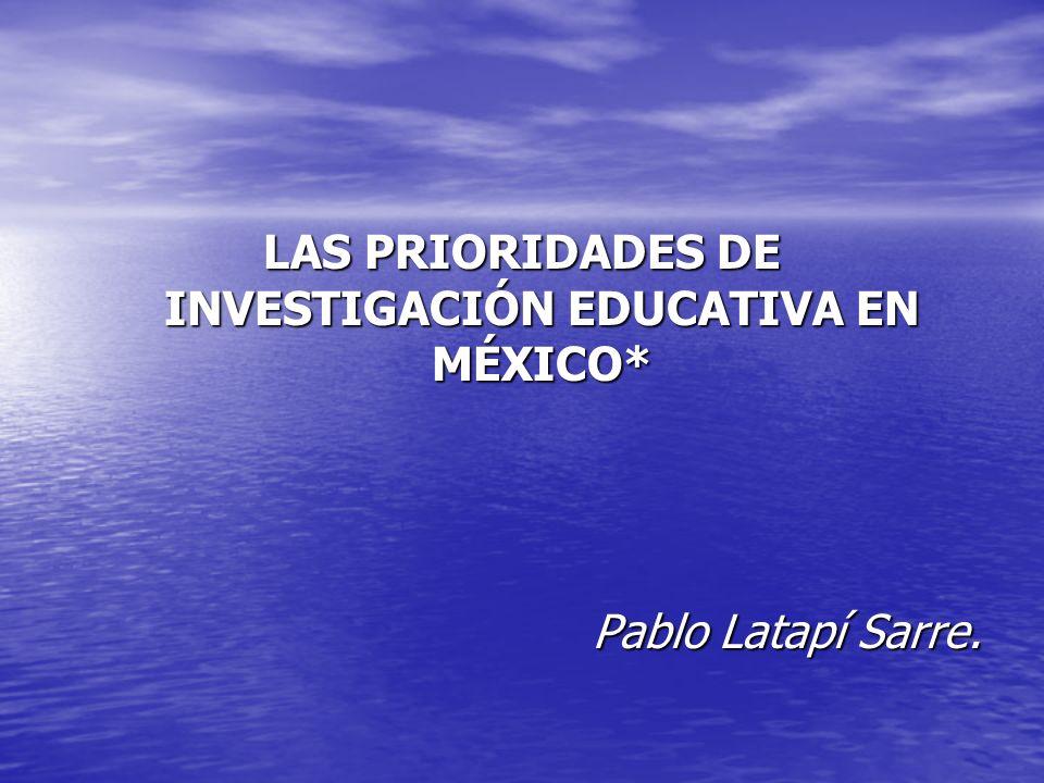 LAS PRIORIDADES DE INVESTIGACIÓN EDUCATIVA EN MÉXICO* Pablo Latapí Sarre.