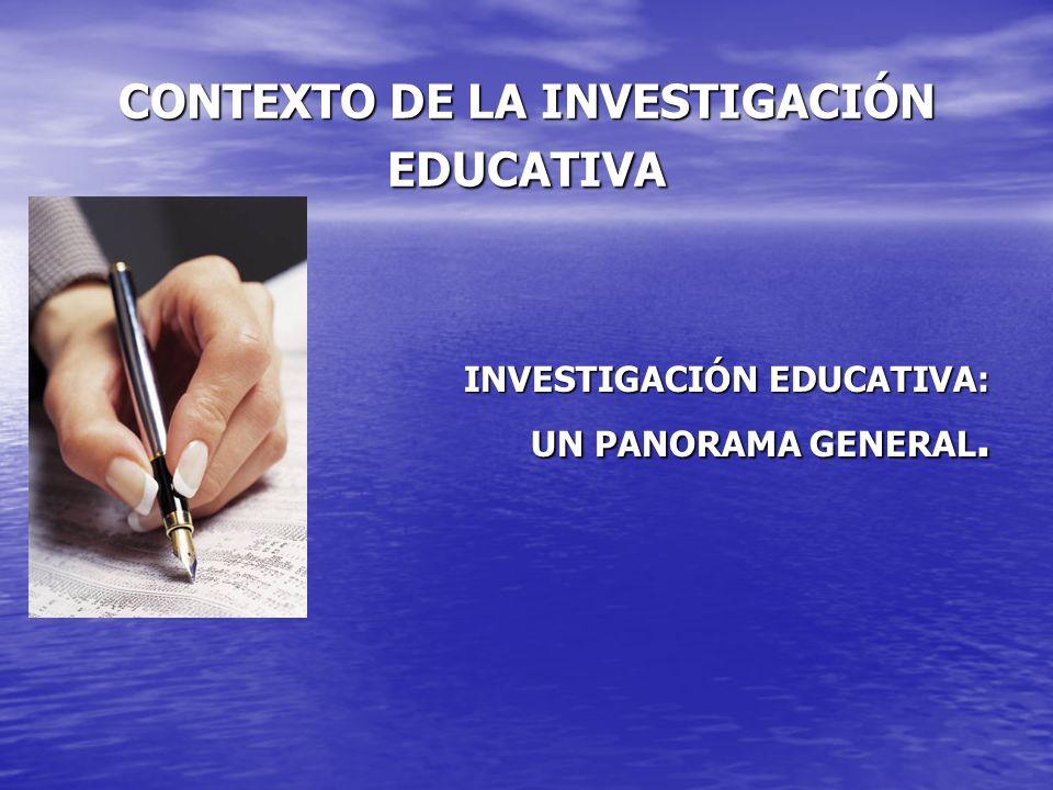 CONTEXTO DE LA INVESTIGACIÓN EDUCATIVA INVESTIGACIÓN EDUCATIVA: UN PANORAMA GENERAL.