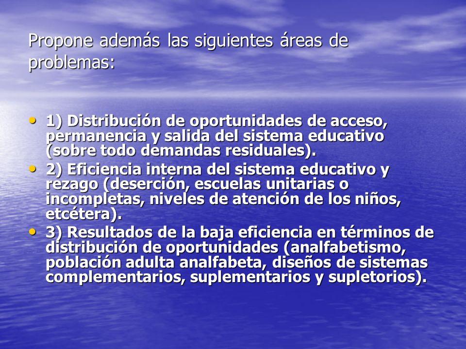Propone además las siguientes áreas de problemas: 1) Distribución de oportunidades de acceso, permanencia y salida del sistema educativo (sobre todo d