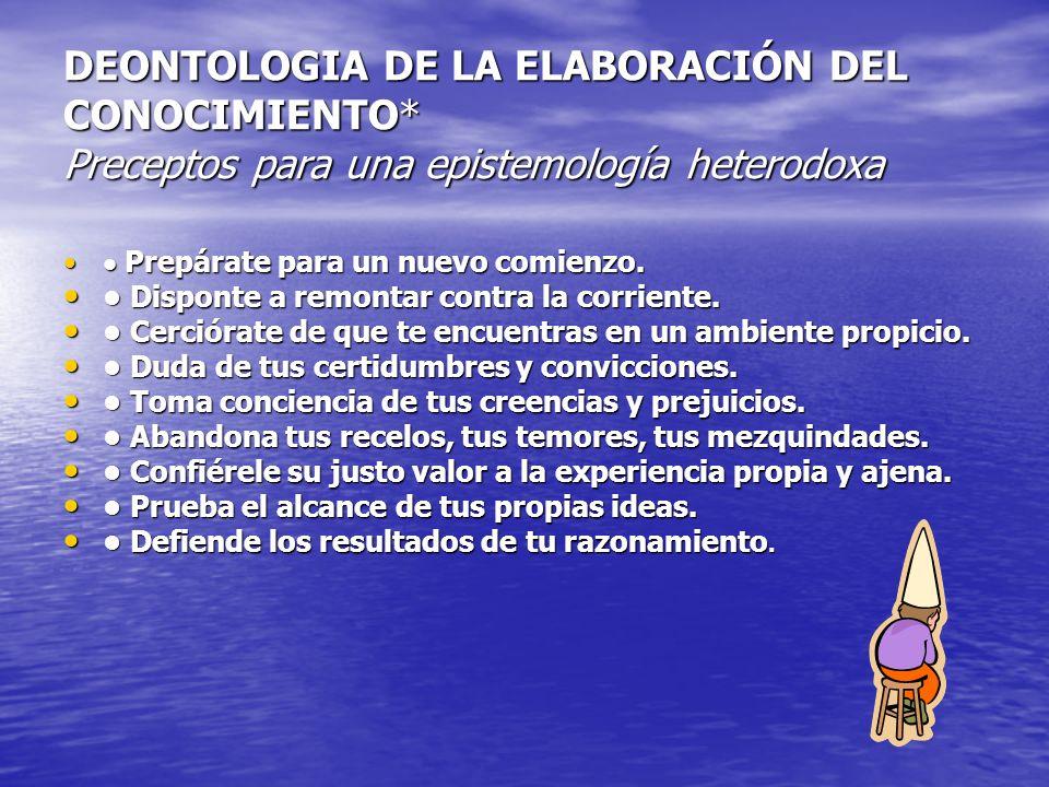 DEONTOLOGIA DE LA ELABORACIÓN DEL CONOCIMIENTO* Preceptos para una epistemología heterodoxa Prepárate para un nuevo comienzo. Prepárate para un nuevo