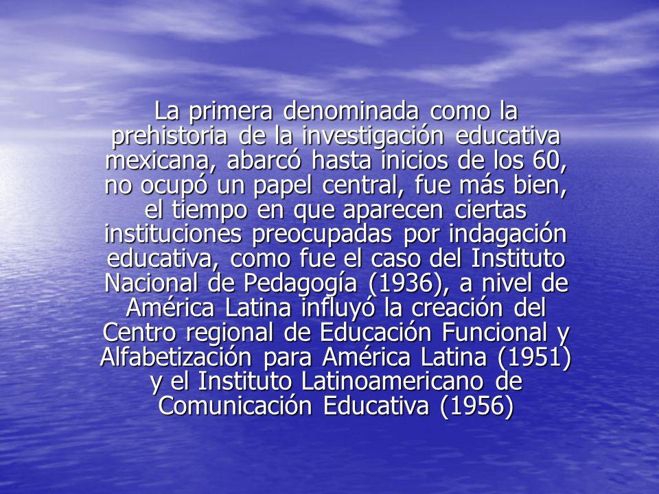 La primera denominada como la prehistoria de la investigación educativa mexicana, abarcó hasta inicios de los 60, no ocupó un papel central, fue más b