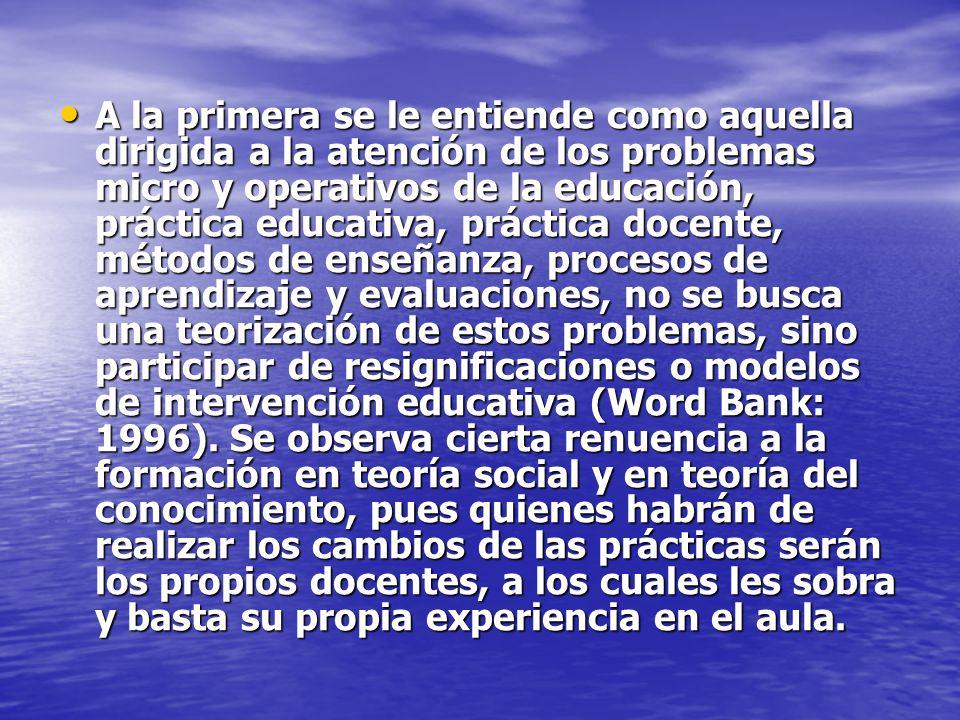 A la primera se le entiende como aquella dirigida a la atención de los problemas micro y operativos de la educación, práctica educativa, práctica doce