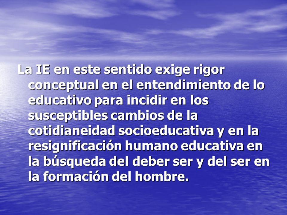 La IE en este sentido exige rigor conceptual en el entendimiento de lo educativo para incidir en los susceptibles cambios de la cotidianeidad socioedu