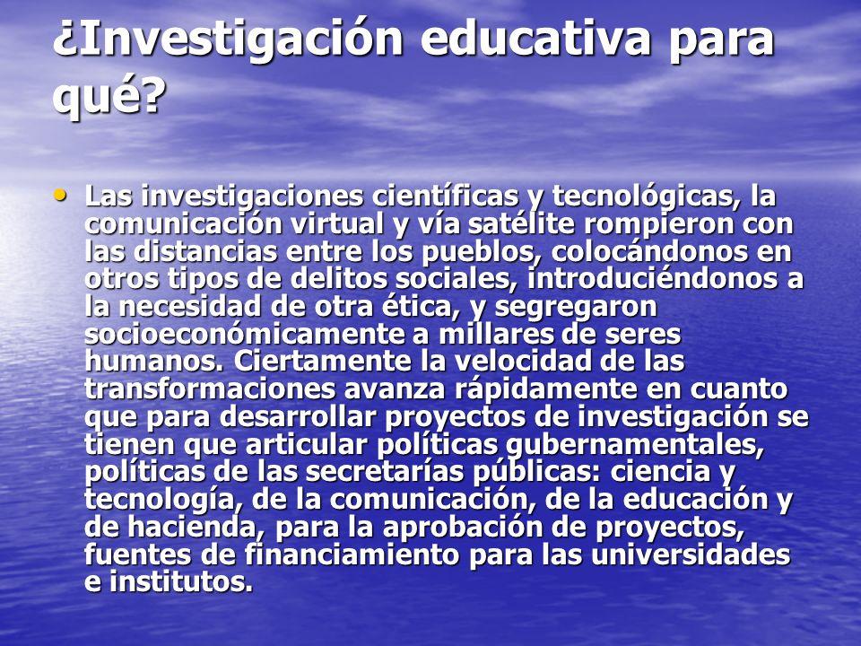¿Investigación educativa para qué? Las investigaciones científicas y tecnológicas, la comunicación virtual y vía satélite rompieron con las distancias