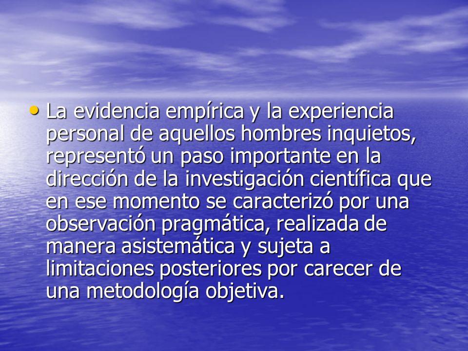 La evidencia empírica y la experiencia personal de aquellos hombres inquietos, representó un paso importante en la dirección de la investigación cient