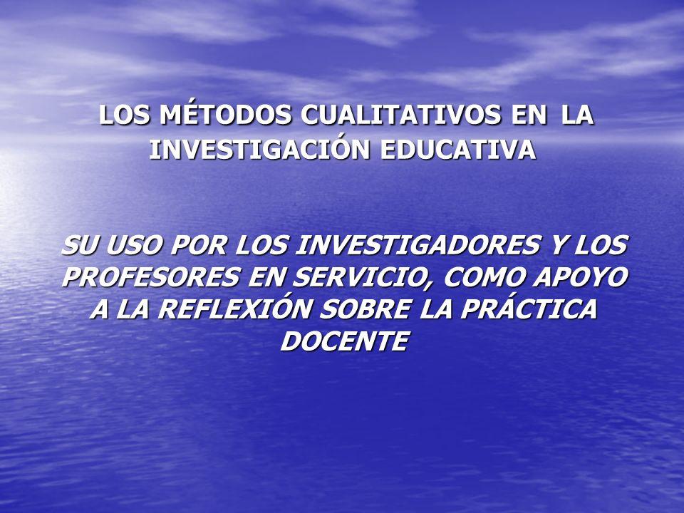 LOS MÉTODOS CUALITATIVOS EN LA INVESTIGACIÓN EDUCATIVA SU USO POR LOS INVESTIGADORES Y LOS PROFESORES EN SERVICIO, COMO APOYO A LA REFLEXIÓN SOBRE LA