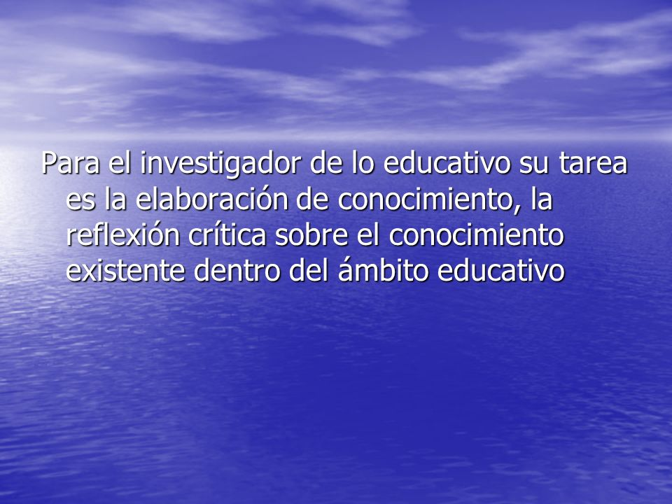 Para el investigador de lo educativo su tarea es la elaboración de conocimiento, la reflexión crítica sobre el conocimiento existente dentro del ámbit