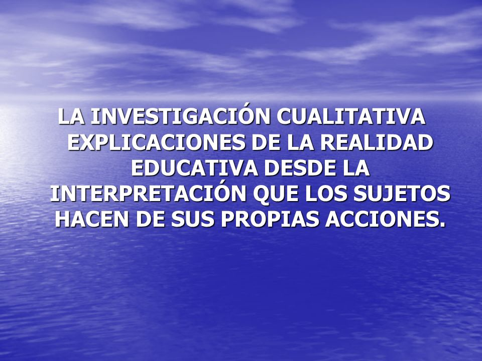 LA INVESTIGACIÓN CUALITATIVA EXPLICACIONES DE LA REALIDAD EDUCATIVA DESDE LA INTERPRETACIÓN QUE LOS SUJETOS HACEN DE SUS PROPIAS ACCIONES.