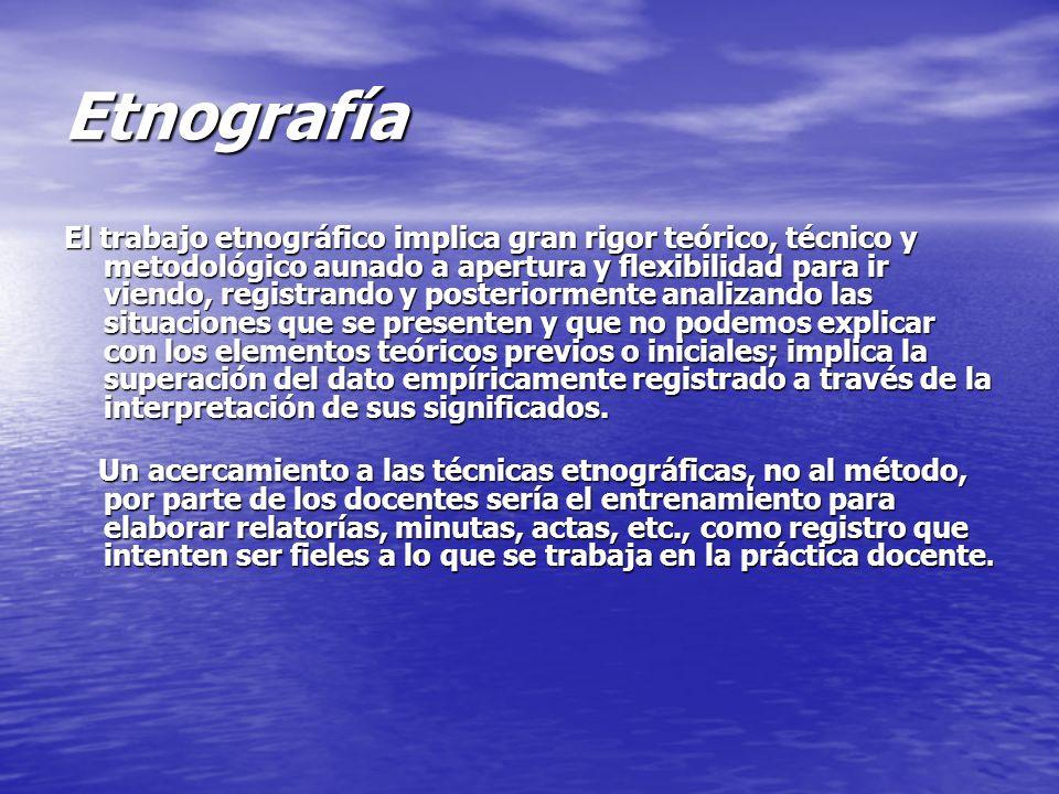 Etnografía El trabajo etnográfico implica gran rigor teórico, técnico y metodológico aunado a apertura y flexibilidad para ir viendo, registrando y po