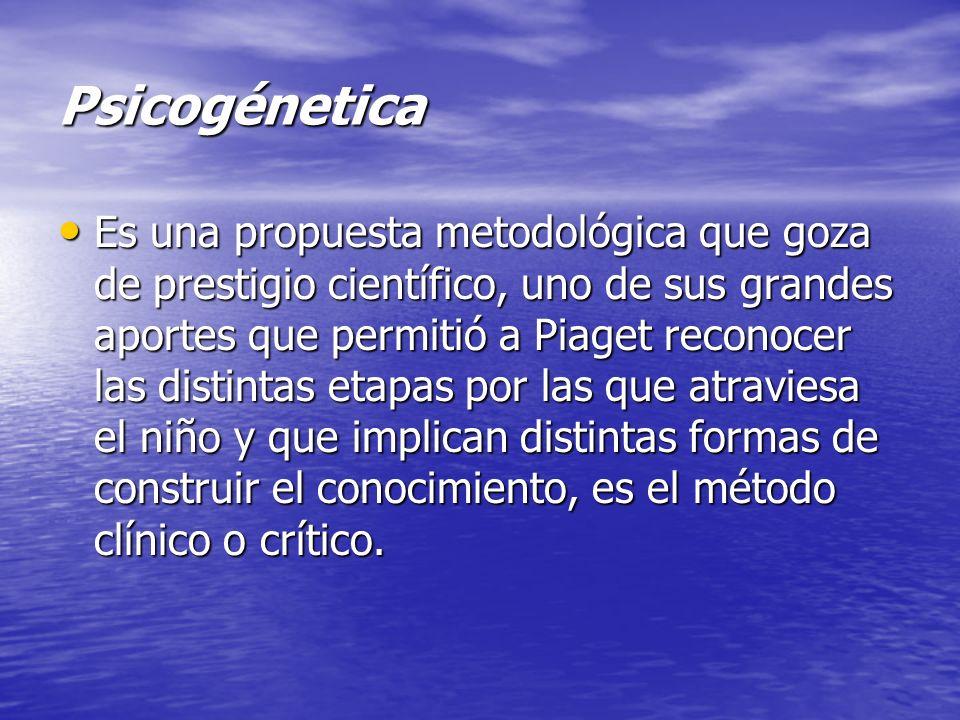 Psicogénetica Es una propuesta metodológica que goza de prestigio científico, uno de sus grandes aportes que permitió a Piaget reconocer las distintas