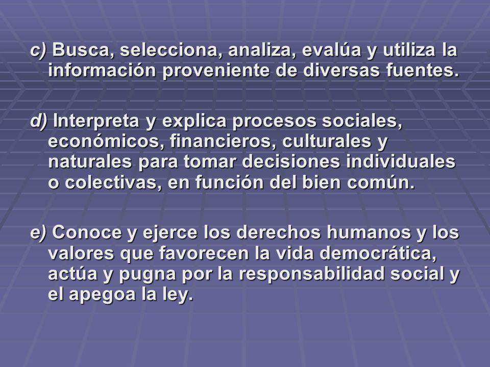 c) Busca, selecciona, analiza, evalúa y utiliza la información proveniente de diversas fuentes. d) Interpreta y explica procesos sociales, económicos,