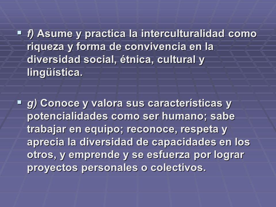 f) Asume y practica la interculturalidad como riqueza y forma de convivencia en la diversidad social, étnica, cultural y lingüística. f) Asume y pract