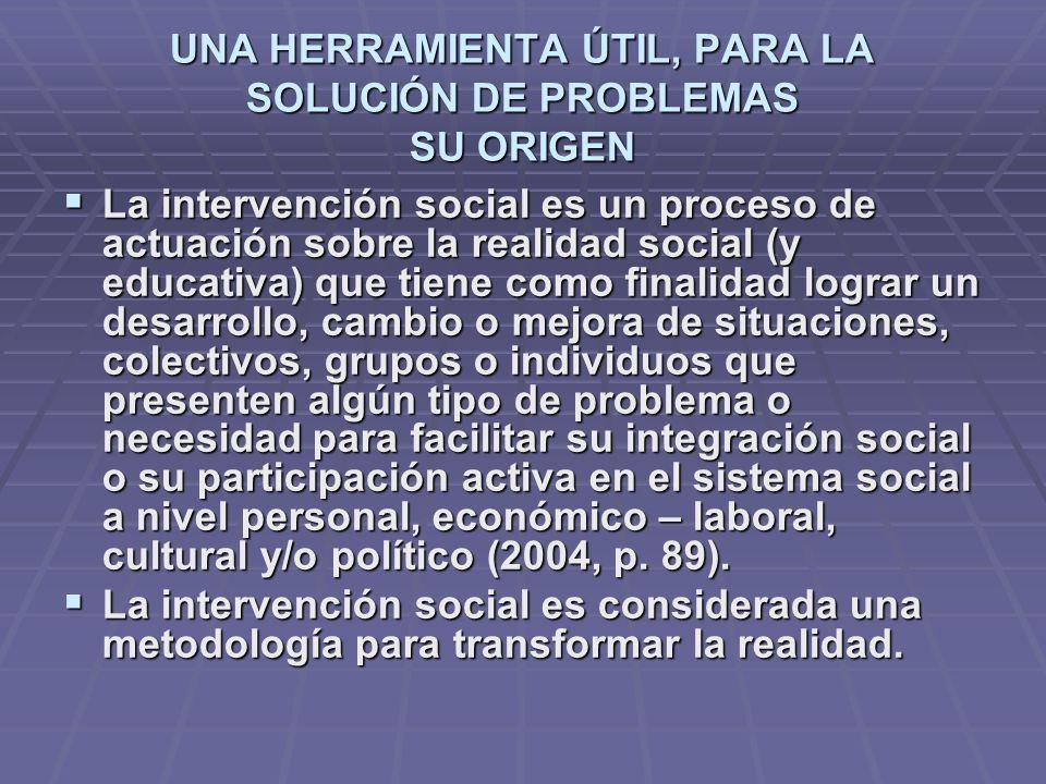 UNA HERRAMIENTA ÚTIL, PARA LA SOLUCIÓN DE PROBLEMAS SU ORIGEN La intervención social es un proceso de actuación sobre la realidad social (y educativa)