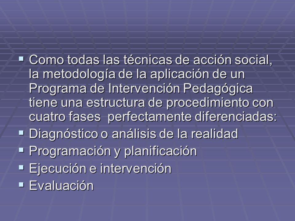 Como todas las técnicas de acción social, la metodología de la aplicación de un Programa de Intervención Pedagógica tiene una estructura de procedimie