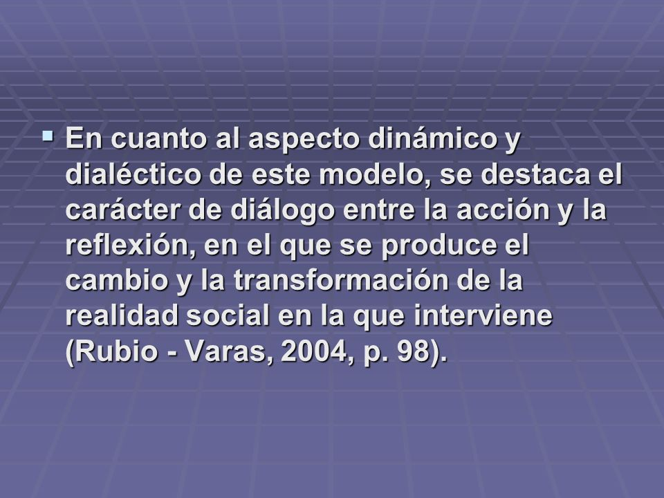En cuanto al aspecto dinámico y dialéctico de este modelo, se destaca el carácter de diálogo entre la acción y la reflexión, en el que se produce el c