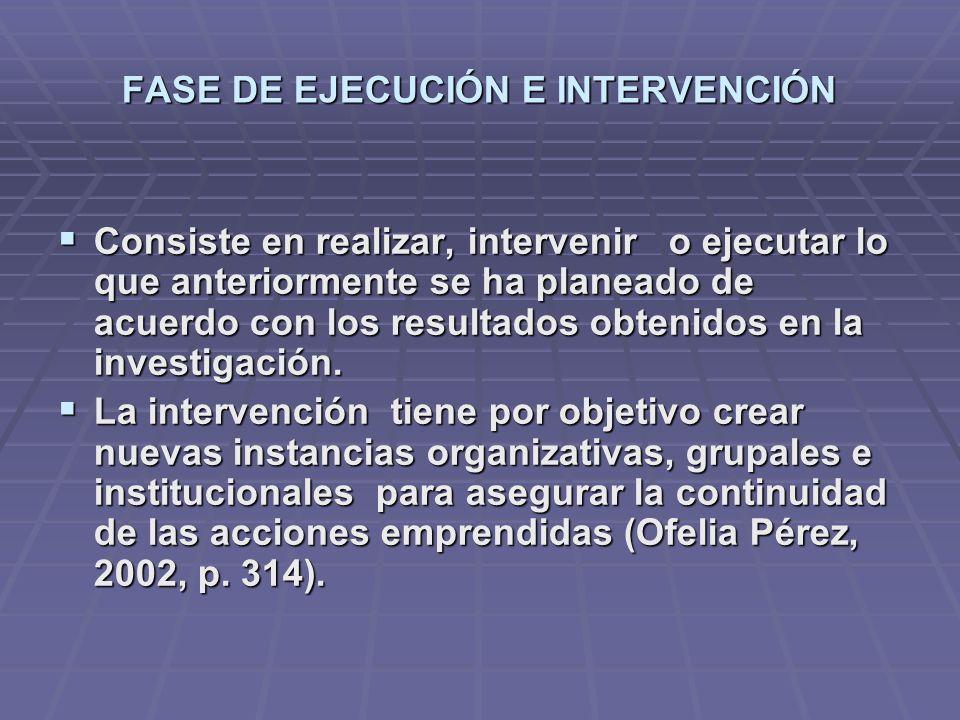 FASE DE EJECUCIÓN E INTERVENCIÓN Consiste en realizar, intervenir o ejecutar lo que anteriormente se ha planeado de acuerdo con los resultados obtenid