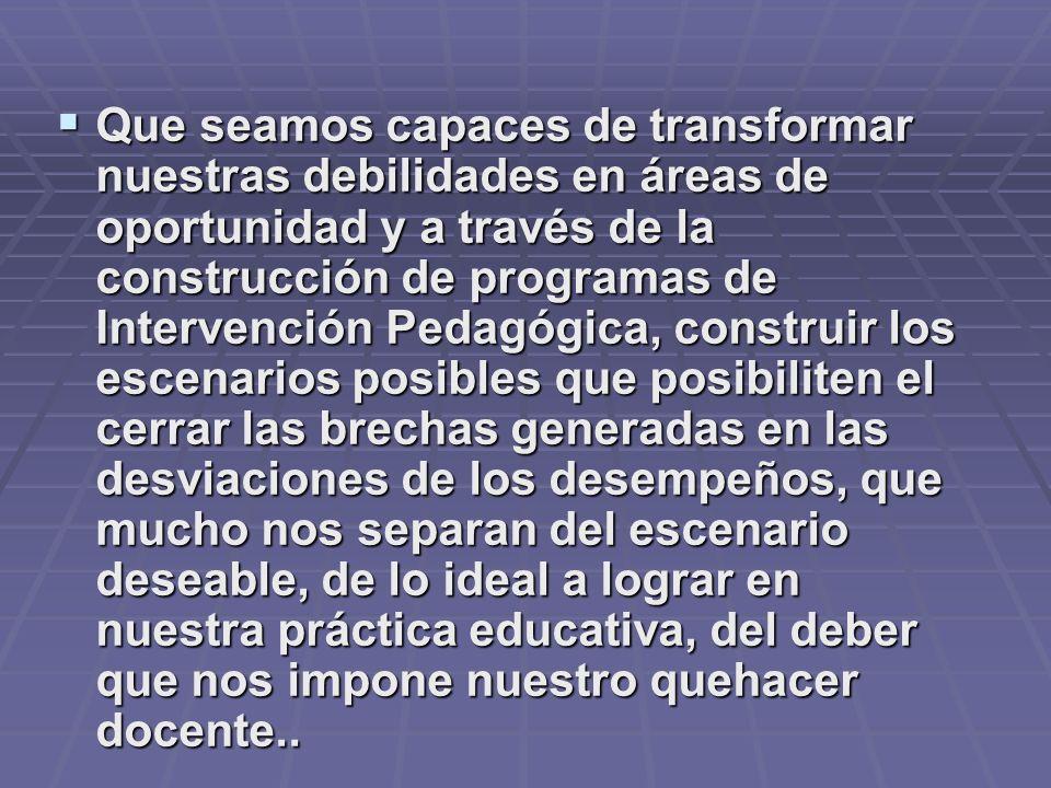 Que seamos capaces de transformar nuestras debilidades en áreas de oportunidad y a través de la construcción de programas de Intervención Pedagógica,