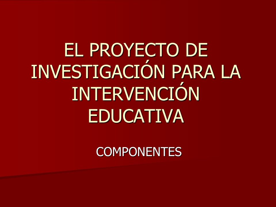 EL PROYECTO DE INVESTIGACIÓN PARA LA INTERVENCIÓN EDUCATIVA COMPONENTES