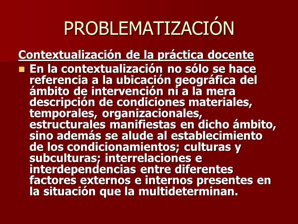 PROBLEMATIZACIÓN Contextualización de la práctica docente En la contextualización no sólo se hace referencia a la ubicación geográfica del ámbito de i