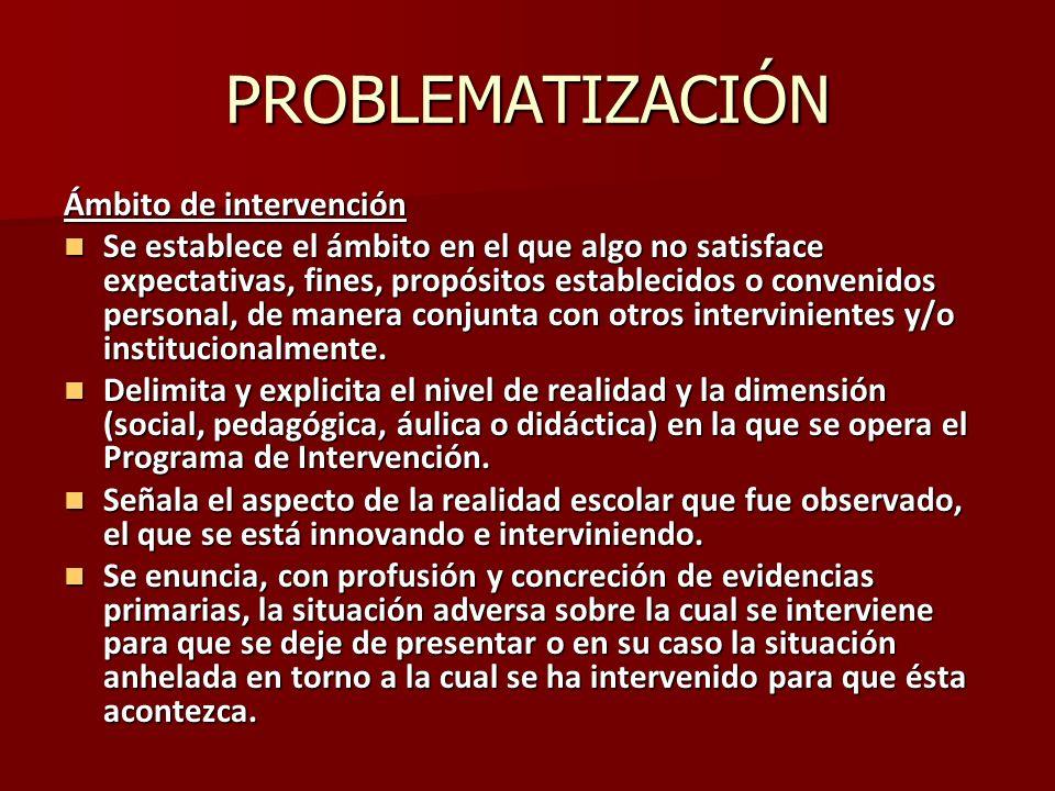 PROBLEMATIZACIÓN Ámbito de intervención Se establece el ámbito en el que algo no satisface expectativas, fines, propósitos establecidos o convenidos p