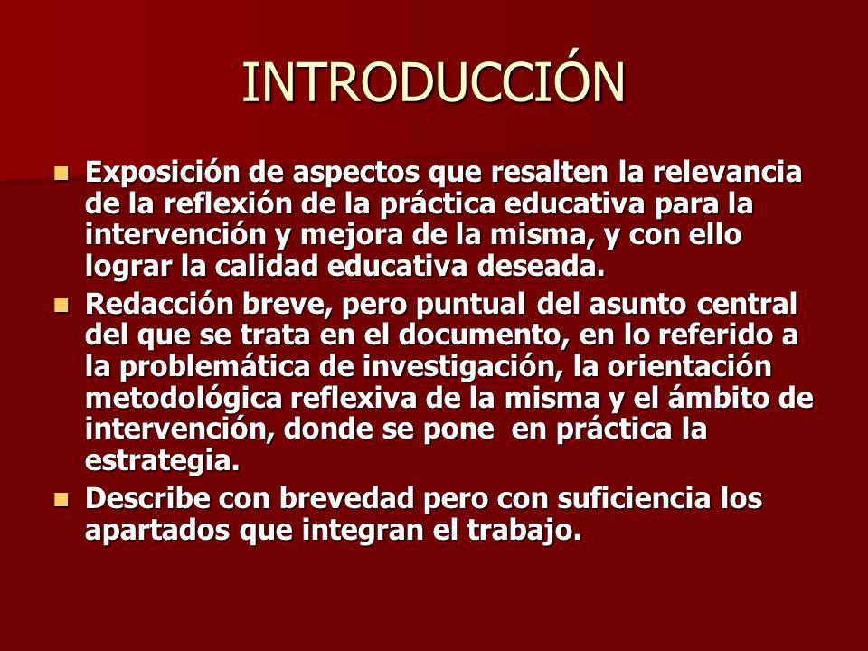 INTRODUCCIÓN Exposición de aspectos que resalten la relevancia de la reflexión de la práctica educativa para la intervención y mejora de la misma, y c