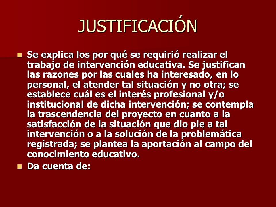 JUSTIFICACIÓN Se explica los por qué se requirió realizar el trabajo de intervención educativa. Se justifican las razones por las cuales ha interesado