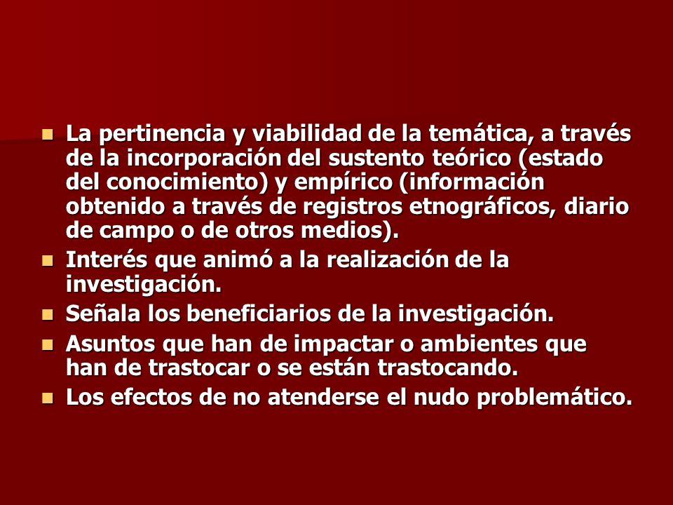 La pertinencia y viabilidad de la temática, a través de la incorporación del sustento teórico (estado del conocimiento) y empírico (información obteni