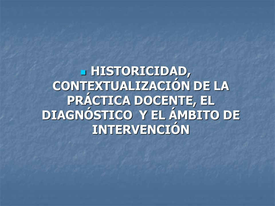 HISTORICIDAD, CONTEXTUALIZACIÓN DE LA PRÁCTICA DOCENTE, EL DIAGNÓSTICO Y EL ÁMBITO DE INTERVENCIÓN HISTORICIDAD, CONTEXTUALIZACIÓN DE LA PRÁCTICA DOCE