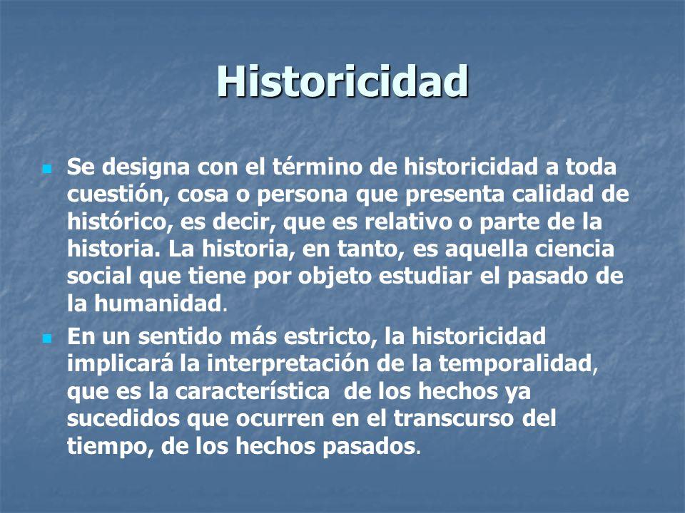 Historicidad Se designa con el término de historicidad a toda cuestión, cosa o persona que presenta calidad de histórico, es decir, que es relativo o