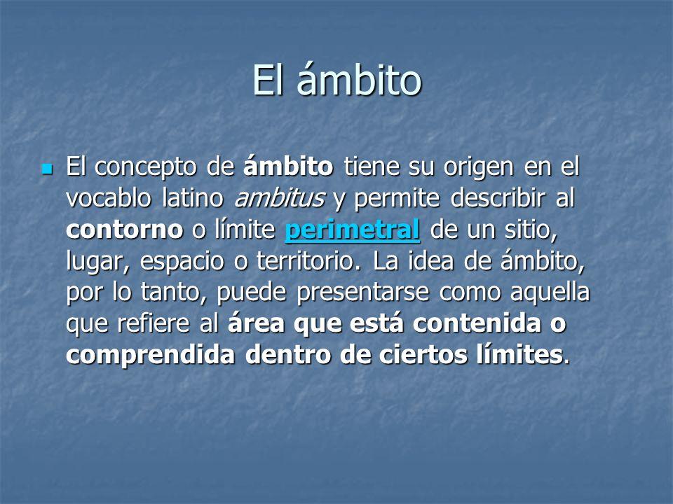 El ámbito El concepto de ámbito tiene su origen en el vocablo latino ambitus y permite describir al contorno o límite perimetral de un sitio, lugar, e