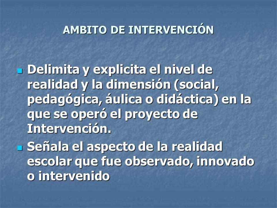 AMBITO DE INTERVENCIÓN Delimita y explicita el nivel de realidad y la dimensión (social, pedagógica, áulica o didáctica) en la que se operó el proyect