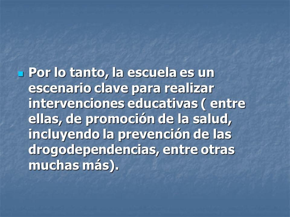 Por lo tanto, la escuela es un escenario clave para realizar intervenciones educativas ( entre ellas, de promoción de la salud, incluyendo la prevenci