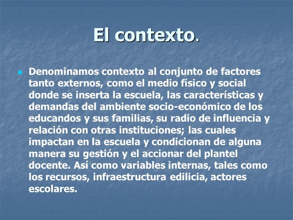 El contexto. Denominamos contexto al conjunto de factores tanto externos, como el medio físico y social donde se inserta la escuela, las característic