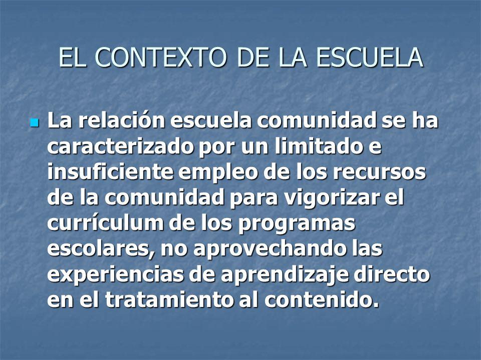EL CONTEXTO DE LA ESCUELA La relación escuela comunidad se ha caracterizado por un limitado e insuficiente empleo de los recursos de la comunidad para