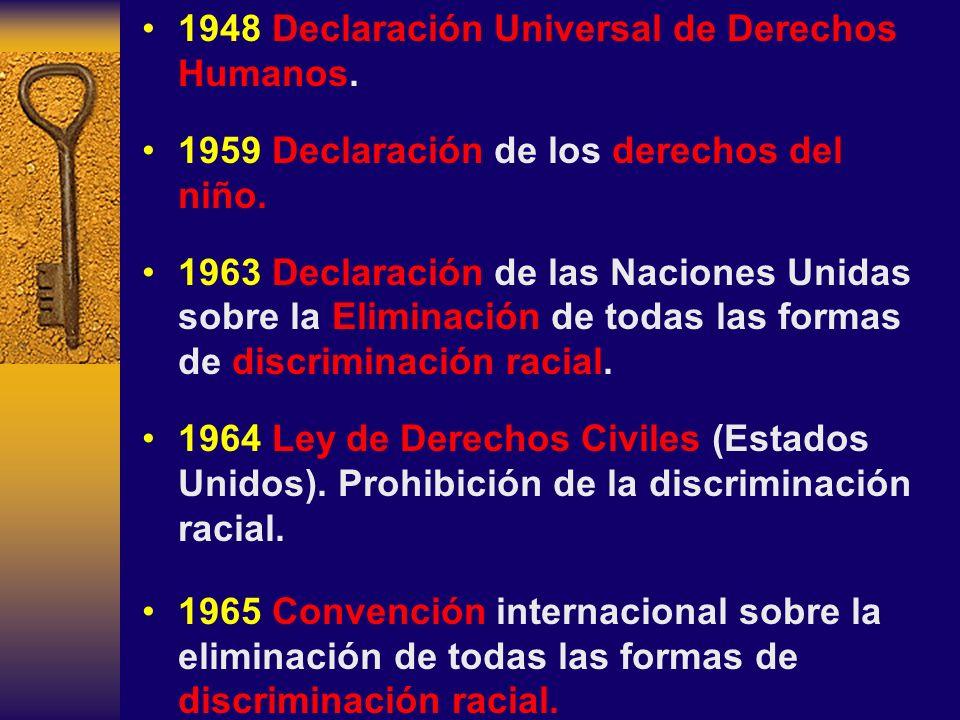 1948 Declaración Universal de Derechos Humanos. 1959 Declaración de los derechos del niño. 1963 Declaración de las Naciones Unidas sobre la Eliminació