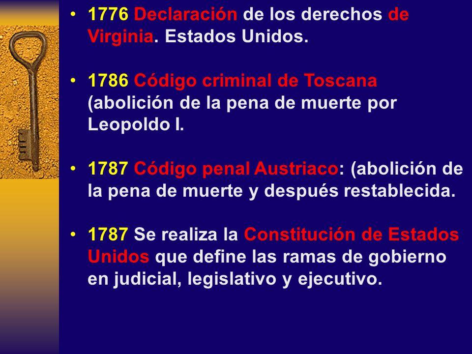 1776 Declaración de los derechos de Virginia. Estados Unidos. 1786 Código criminal de Toscana (abolición de la pena de muerte por Leopoldo I. 1787 Cód