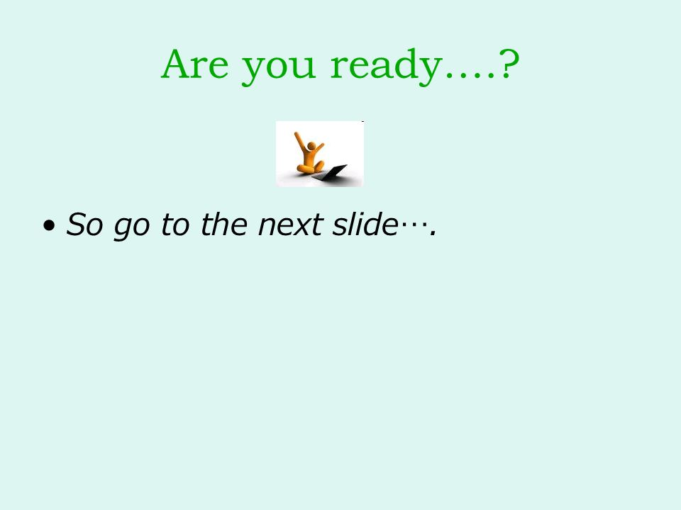 Are you ready…. So go to the next slide….