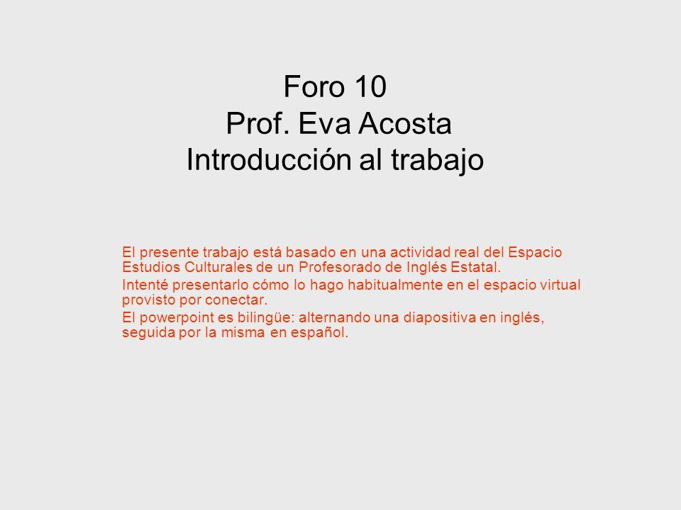 Foro 10 Prof. Eva Acosta Introducción al trabajo El presente trabajo está basado en una actividad real del Espacio Estudios Culturales de un Profesora