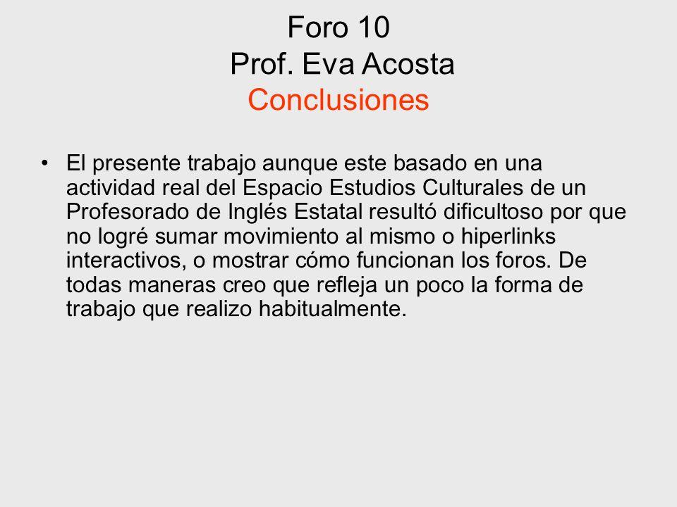Foro 10 Prof. Eva Acosta Conclusiones El presente trabajo aunque este basado en una actividad real del Espacio Estudios Culturales de un Profesorado d