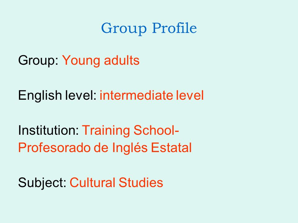 Group Profile Group: Young adults English level: intermediate level Institution: Training School- Profesorado de Inglés Estatal Subject: Cultural Studies