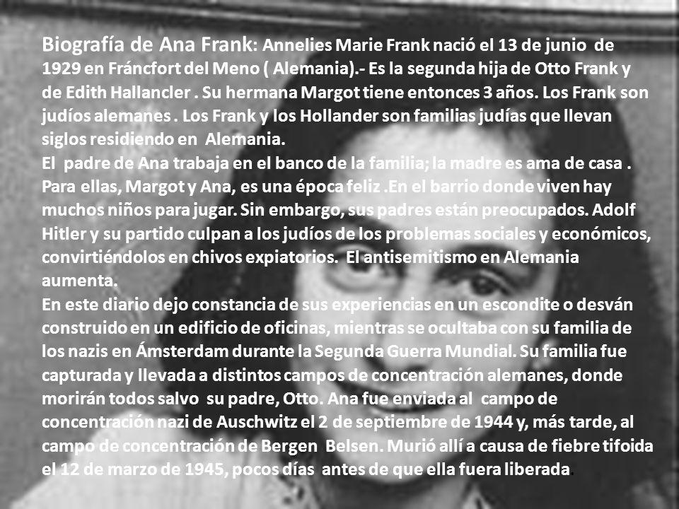 Biografía de Ana Frank : Annelies Marie Frank nació el 13 de junio de 1929 en Fráncfort del Meno ( Alemania).- Es la segunda hija de Otto Frank y de E